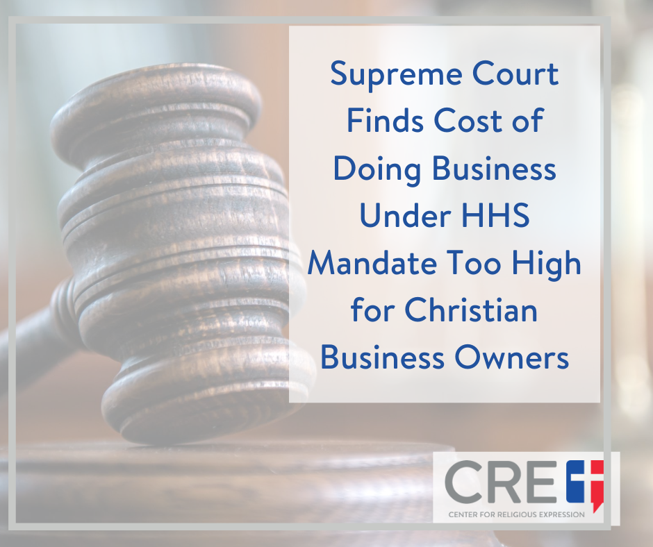 Supreme Court Finds Cost of Doing Business Under HHS Mandate Too High for Christian Business Owners. www.crelaw.org