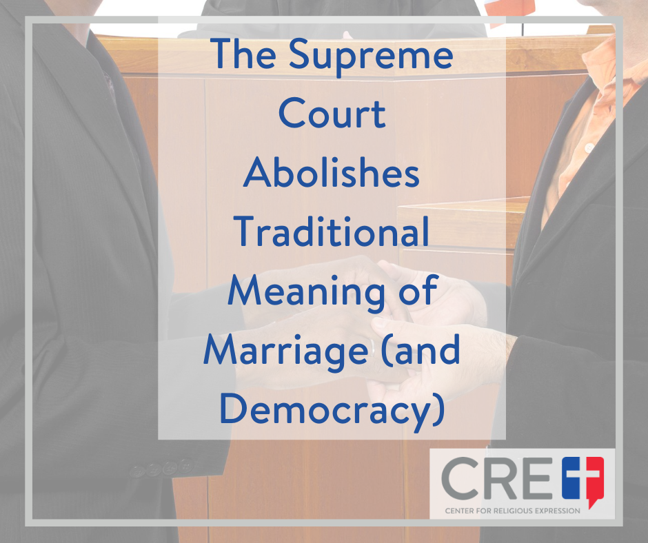 The Supreme Court Abolishes Traditional Meaning of Marriage (and Democracy). www.crelaw.org